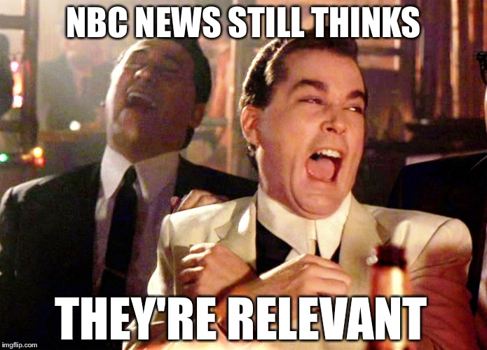 Good Fellas Hilarious Meme | NBC NEWS STILL THINKS THEY'RE RELEVANT | image tagged in memes,good fellas hilarious | made w/ Imgflip meme maker
