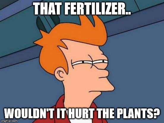 Futurama Fry Meme | THAT FERTILIZER.. WOULDN'T IT HURT THE PLANTS? | image tagged in memes,futurama fry | made w/ Imgflip meme maker