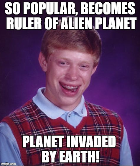 Bad Luck Brian Meme | SO POPULAR, BECOMES RULER OF ALIEN PLANET PLANET INVADED BY EARTH! | image tagged in memes,bad luck brian | made w/ Imgflip meme maker