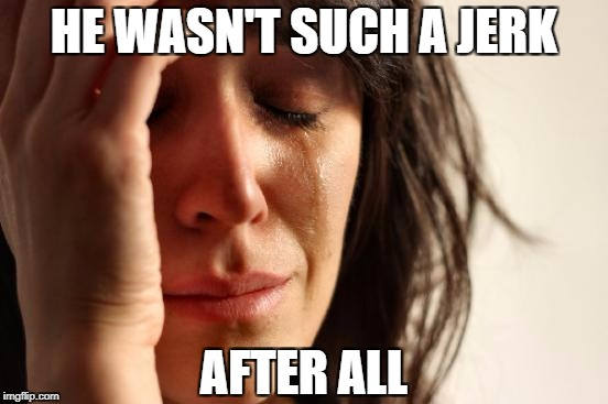 First World Problems Meme | HE WASN'T SUCH A JERK AFTER ALL | image tagged in memes,first world problems | made w/ Imgflip meme maker