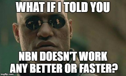 Matrix Morpheus Meme | WHAT IF I TOLD YOU NBN DOESN'T WORK ANY BETTER OR FASTER? | image tagged in memes,matrix morpheus | made w/ Imgflip meme maker