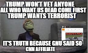 gnu | TRUMP WON'T VET ANYONE ALL WHO WANT US DEAD COME FIRST IT'S TRUTH BECAUSE GNU SAID SO TRUMP WANTS TERRORIST CNN AFFILIATE | image tagged in gnu | made w/ Imgflip meme maker
