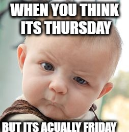 Skeptical Baby Meme | WHEN YOU THINK ITS THURSDAY BUT ITS ACUALLY FRIDAY | image tagged in memes,skeptical baby | made w/ Imgflip meme maker