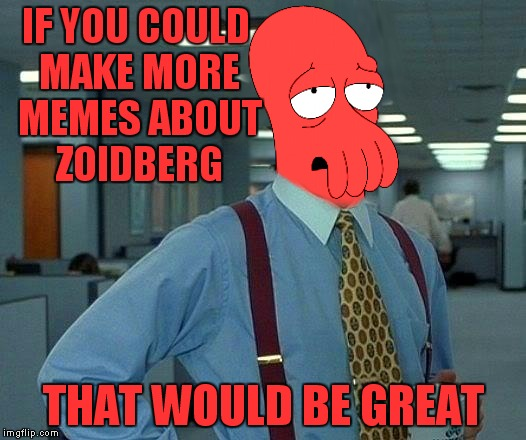 IF YOU COULD MAKE MORE MEMES ABOUT ZOIDBERG THAT WOULD BE GREAT | made w/ Imgflip meme maker
