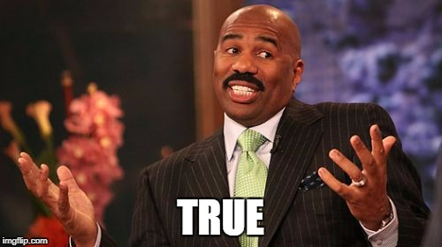 Steve Harvey Meme | TRUE | image tagged in memes,steve harvey | made w/ Imgflip meme maker