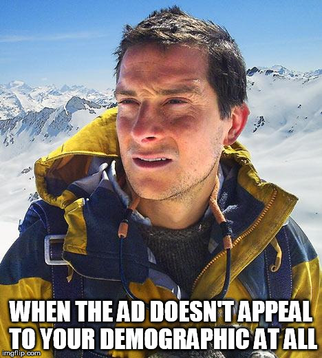 Bear Grylls Meme | WHEN THE AD DOESN'T APPEAL TO YOUR DEMOGRAPHIC AT ALL | image tagged in memes,bear grylls | made w/ Imgflip meme maker
