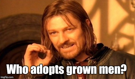 One Does Not Simply Meme | Who adopts grown men? | image tagged in memes,one does not simply | made w/ Imgflip meme maker