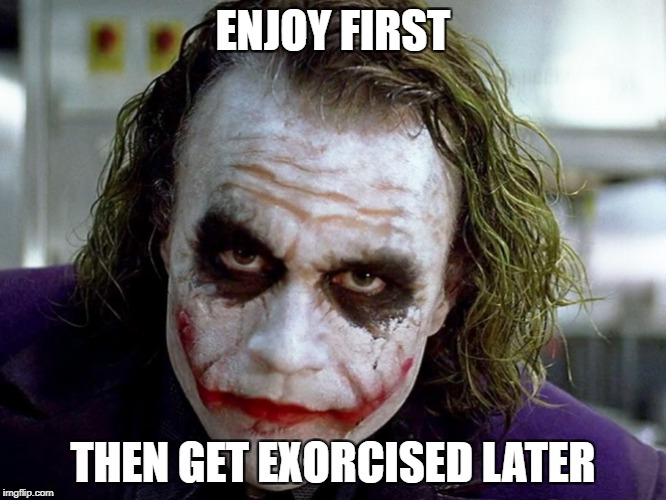 ENJOY FIRST THEN GET EXORCISED LATER | made w/ Imgflip meme maker