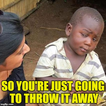 Third World Skeptical Kid Meme | SO YOU'RE JUST GOING TO THROW IT AWAY | image tagged in memes,third world skeptical kid | made w/ Imgflip meme maker