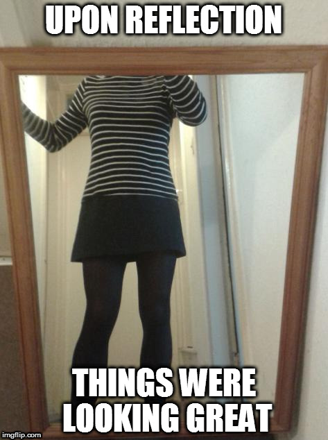Mirror | UPON REFLECTION THINGS WERE LOOKING GREAT | image tagged in sexy legs,sexy girl,legs,hot girl,hot chick | made w/ Imgflip meme maker