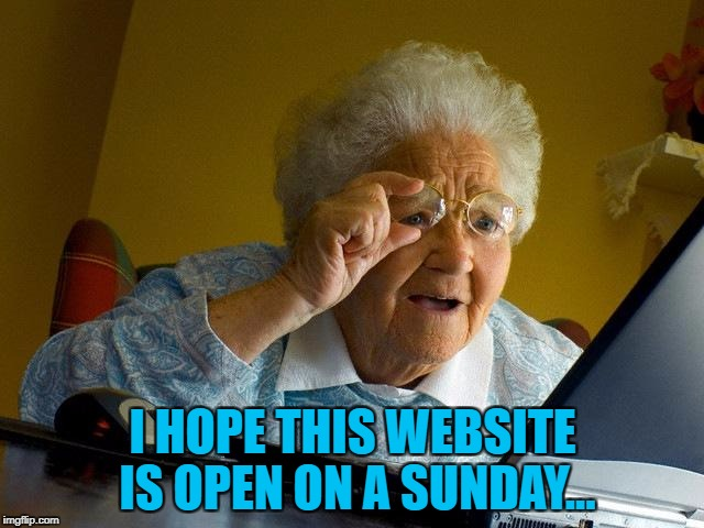 Here's hoping :) |  I HOPE THIS WEBSITE IS OPEN ON A SUNDAY... | image tagged in memes,grandma finds the internet,sunday opening,sunday | made w/ Imgflip meme maker