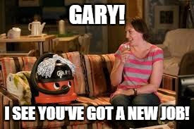 GARY! I SEE YOU'VE GOT A NEW JOB! | made w/ Imgflip meme maker