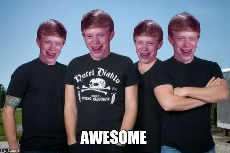 AWESOME | image tagged in memes,nickelback,bad luck brian,funny memes | made w/ Imgflip meme maker