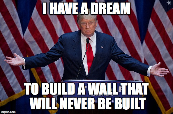 Donald Trump | I HAVE A DREAM TO BUILD A WALL THAT WILL NEVER BE BUILT | image tagged in donald trump | made w/ Imgflip meme maker