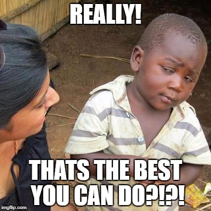 Third World Skeptical Kid Meme | REALLY! THATS THE BEST YOU CAN DO?!?! | image tagged in memes,third world skeptical kid | made w/ Imgflip meme maker