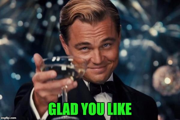 Leonardo Dicaprio Cheers Meme | GLAD YOU LIKE | image tagged in memes,leonardo dicaprio cheers | made w/ Imgflip meme maker