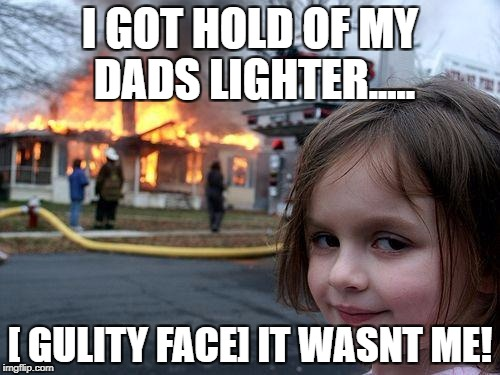 Disaster Girl Meme | I GOT HOLD OF MY DADS LIGHTER..... [ GULITY FACE] IT WASNT ME! | image tagged in memes,disaster girl | made w/ Imgflip meme maker