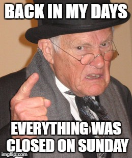 Back In My Day Meme | BACK IN MY DAYS EVERYTHING WAS CLOSED ON SUNDAY | image tagged in memes,back in my day | made w/ Imgflip meme maker