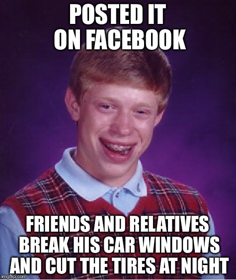 Bad Luck Brian Meme | POSTED IT ON FACEBOOK FRIENDS AND RELATIVES BREAK HIS CAR WINDOWS AND CUT THE TIRES AT NIGHT | image tagged in memes,bad luck brian | made w/ Imgflip meme maker