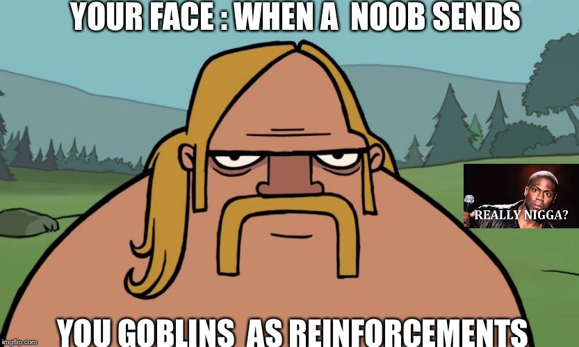 Getting Dumb troops | YOUR FACE : WHEN A  NOOB SENDS YOU GOBLINS  AS REINFORCEMENTS | image tagged in clash of clans | made w/ Imgflip meme maker