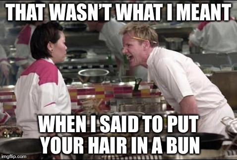 Happy Food Week | THAT WASN'T WHAT I MEANT WHEN I SAID TO PUT YOUR HAIR IN A BUN | image tagged in memes,angry chef gordon ramsay,food week | made w/ Imgflip meme maker
