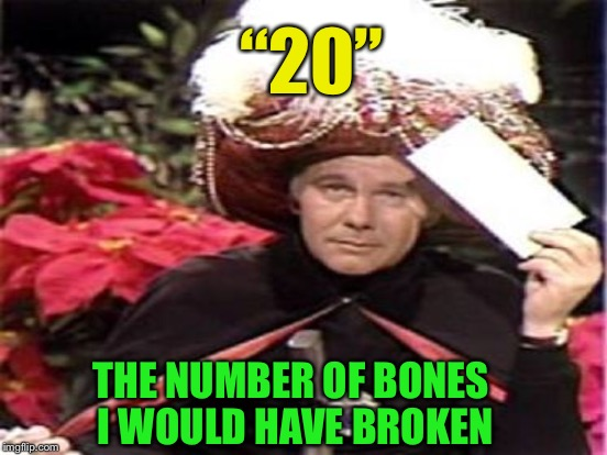 """20"" THE NUMBER OF BONES I WOULD HAVE BROKEN 