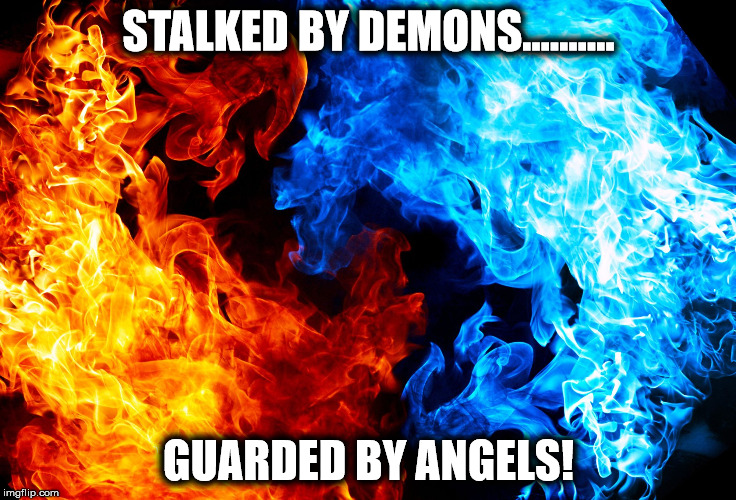 STALKED BY DEMONS.......... GUARDED BY ANGELS! | image tagged in demons | made w/ Imgflip meme maker