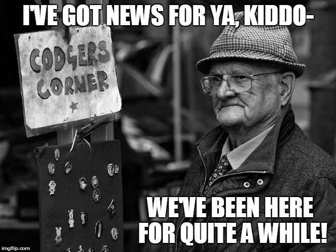 I'VE GOT NEWS FOR YA, KIDDO- WE'VE BEEN HERE FOR QUITE A WHILE! | made w/ Imgflip meme maker