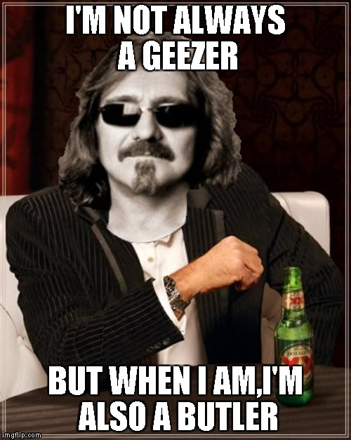I'M NOT ALWAYS A GEEZER BUT WHEN I AM,I'M ALSO A BUTLER | made w/ Imgflip meme maker