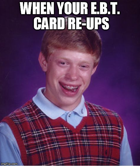 Bad Luck Brian Meme | WHEN YOUR E.B.T. CARD RE-UPS | image tagged in memes,bad luck brian | made w/ Imgflip meme maker