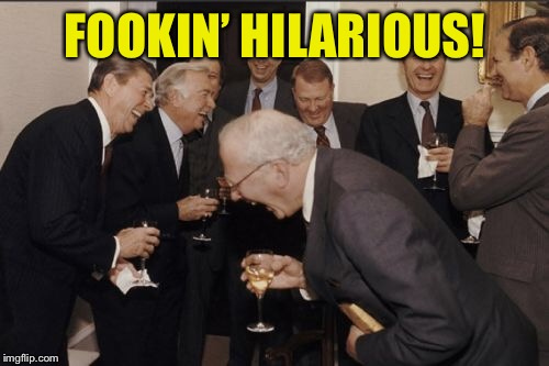 Laughing Men In Suits Meme | FOOKIN' HILARIOUS! | image tagged in memes,laughing men in suits | made w/ Imgflip meme maker