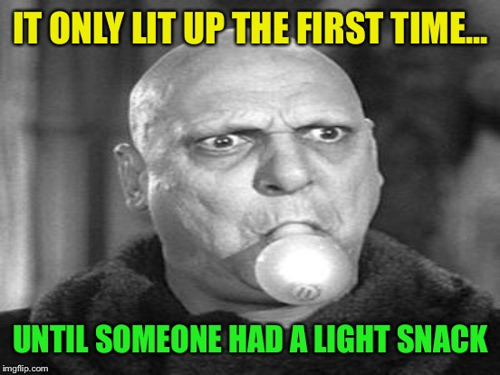 IT ONLY LIT UP THE FIRST TIME... UNTIL SOMEONE HAD A LIGHT SNACK | made w/ Imgflip meme maker