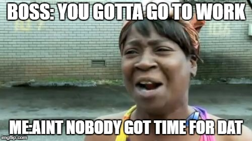 Aint Nobody Got Time For That Meme | BOSS: YOU GOTTA GO TO WORK ME:AINT NOBODY GOT TIME FOR DAT | image tagged in memes,aint nobody got time for that | made w/ Imgflip meme maker