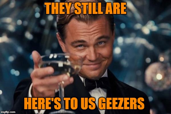 Leonardo Dicaprio Cheers Meme | THEY STILL ARE HERE'S TO US GEEZERS | image tagged in memes,leonardo dicaprio cheers | made w/ Imgflip meme maker