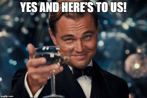 Leonardo Dicaprio Cheers Meme | YES AND HERE'S TO US! | image tagged in memes,leonardo dicaprio cheers | made w/ Imgflip meme maker