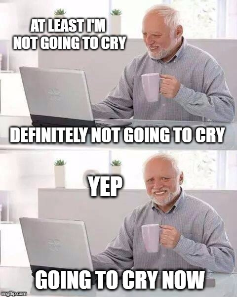 Hide the Pain Harold Meme | AT LEAST I'M NOT GOING TO CRY GOING TO CRY NOW DEFINITELY NOT GOING TO CRY YEP | image tagged in memes,hide the pain harold,crying,cry | made w/ Imgflip meme maker