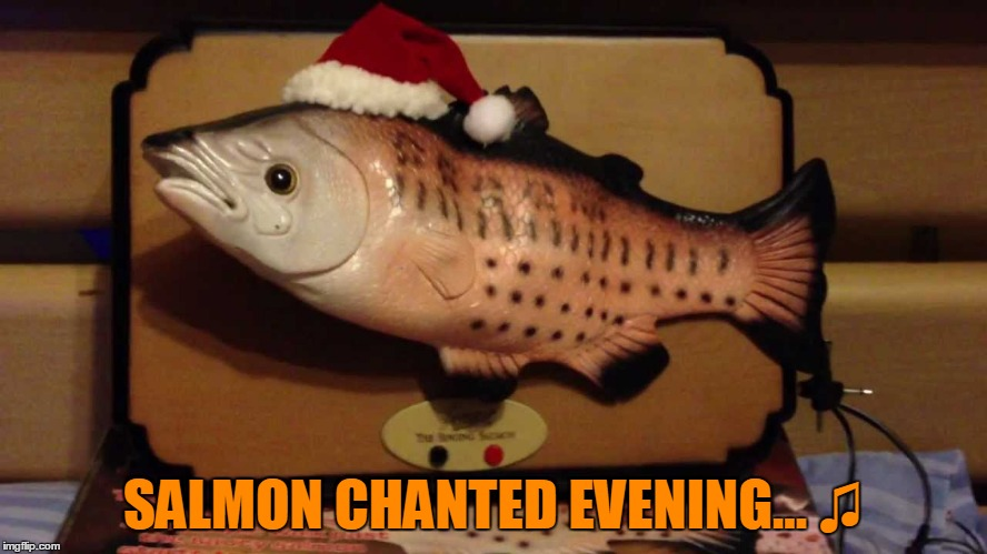 It's Of-fish-ial! Nov 29-Dec 5 Food Week A TruMooCereal Event. | SALMON CHANTED EVENING... ♫ | image tagged in memes,weird,obscure,santa sammy,singing,food week | made w/ Imgflip meme maker