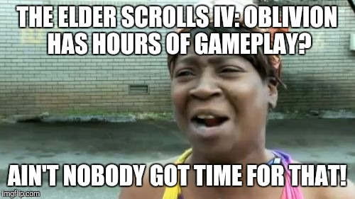 Aint Nobody Got Time For That Meme | THE ELDER SCROLLS IV: OBLIVION HAS HOURS OF GAMEPLAY? AIN'T NOBODY GOT TIME FOR THAT! | image tagged in memes,aint nobody got time for that | made w/ Imgflip meme maker