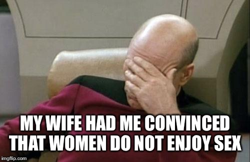 Captain Picard Facepalm Meme | MY WIFE HAD ME CONVINCED THAT WOMEN DO NOT ENJOY SEX | image tagged in memes,captain picard facepalm | made w/ Imgflip meme maker