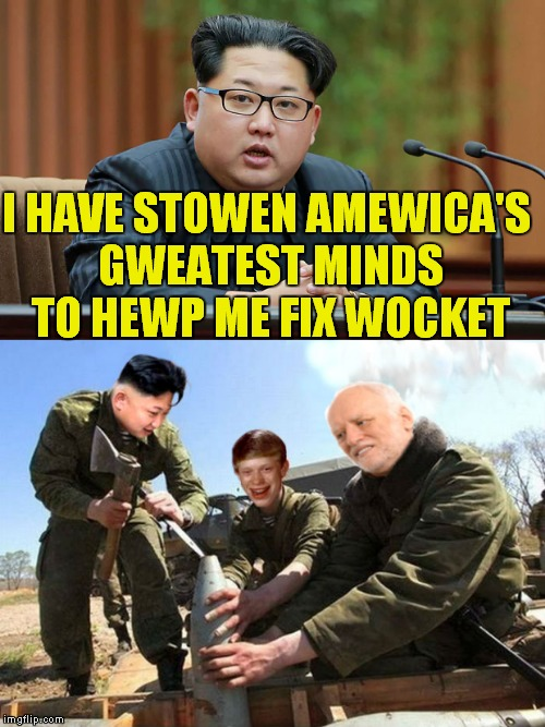 What could go wrong...? | I HAVE STOWEN AMEWICA'S GWEATEST MINDS TO HEWP ME FIX WOCKET | image tagged in kim jong un,bad luck brian,hide the pain harold,you can't fix stupid | made w/ Imgflip meme maker