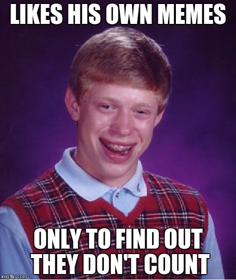 Bad Luck Brian Meme | LIKES HIS OWN MEMES ONLY TO FIND OUT THEY DON'T COUNT | image tagged in memes,bad luck brian | made w/ Imgflip meme maker