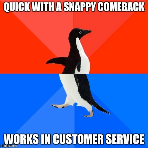 Socially Awesome Awkward Penguin Meme | QUICK WITH A SNAPPY COMEBACK WORKS IN CUSTOMER SERVICE | image tagged in memes,socially awesome awkward penguin,retail | made w/ Imgflip meme maker