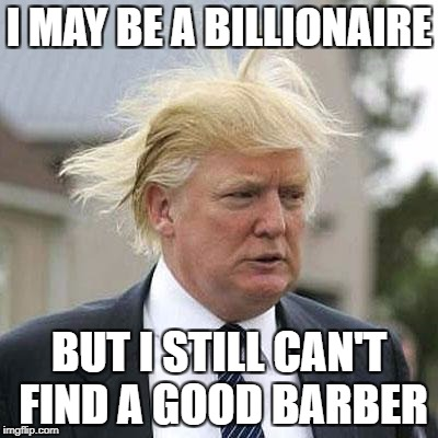 Donald Trump | I MAY BE A BILLIONAIRE BUT I STILL CAN'T FIND A GOOD BARBER | image tagged in donald trump | made w/ Imgflip meme maker