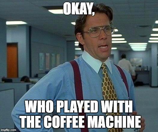 That Would Be Great Meme | OKAY, WHO PLAYED WITH THE COFFEE MACHINE | image tagged in memes,that would be great | made w/ Imgflip meme maker