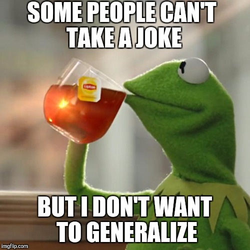 But Thats None Of My Business Meme | SOME PEOPLE CAN'T TAKE A JOKE BUT I DON'T WANT TO GENERALIZE | image tagged in memes,but thats none of my business,kermit the frog | made w/ Imgflip meme maker