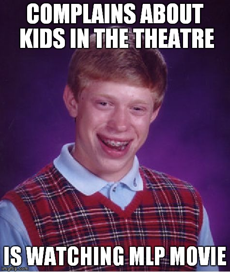 Bad Luck Brian Meme | COMPLAINS ABOUT KIDS IN THE THEATRE IS WATCHING MLP MOVIE | image tagged in memes,bad luck brian | made w/ Imgflip meme maker