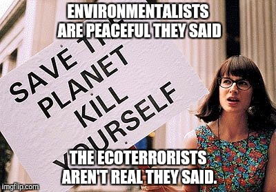 Kill yourself | ENVIRONMENTALISTS ARE PEACEFUL THEY SAID THE ECOTERRORISTS AREN'T REAL THEY SAID. | image tagged in kill yourself,environmentalists,it will be fun they said | made w/ Imgflip meme maker