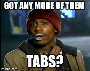 Y'all Got Any More Of That Meme | GOT ANY MORE OF THEM TABS? | image tagged in memes,yall got any more of | made w/ Imgflip meme maker