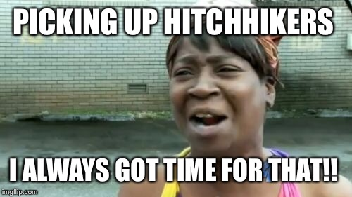 Aint Nobody Got Time For That Meme | PICKING UP HITCHHIKERS I ALWAYS GOT TIME FOR THAT!! | image tagged in memes,aint nobody got time for that | made w/ Imgflip meme maker