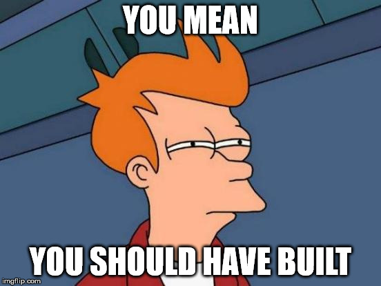 Futurama Fry Meme | YOU MEAN YOU SHOULD HAVE BUILT | image tagged in memes,futurama fry | made w/ Imgflip meme maker